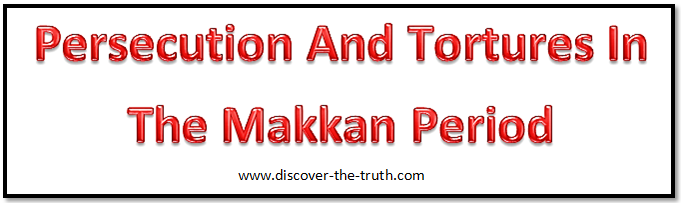 The Persecution, Torture And Murder Of Muslims In The Makkan Period